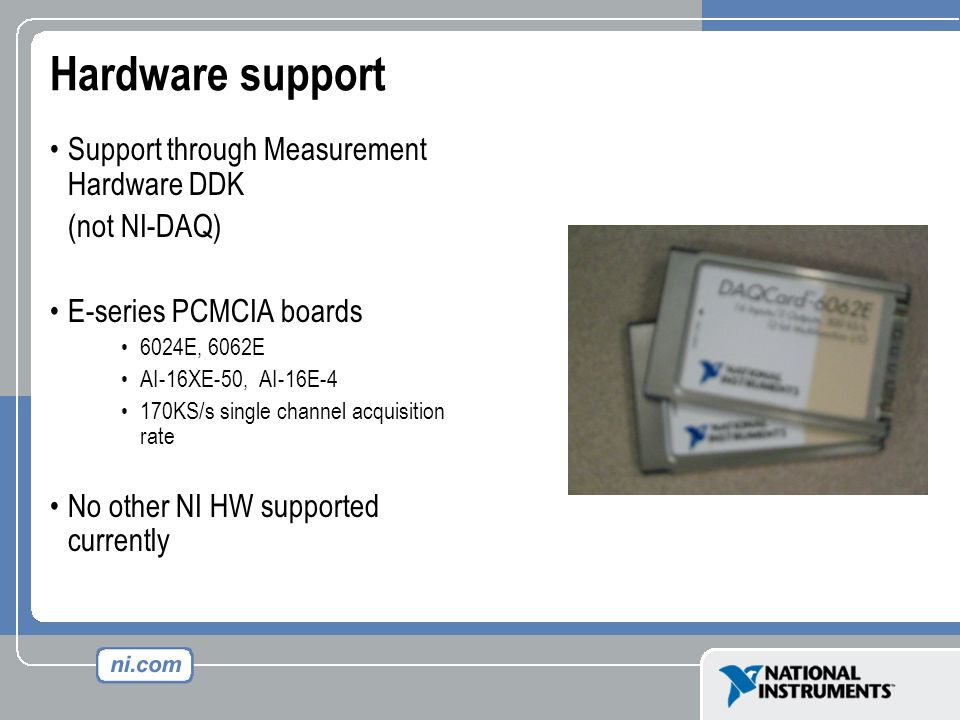 Hardware support Support through Measurement Hardware DDK (not NI-DAQ) E-series PCMCIA boards 6024E, 6062E AI-16XE-50, AI-16E-4 170KS/s single channel