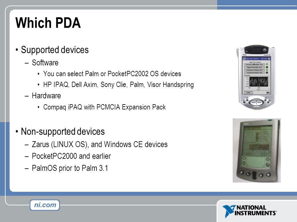 Which PDA Supported devices –Software You can select Palm or PocketPC2002 OS devices HP IPAQ, Dell Axim, Sony Clie, Palm, Visor Handspring –Hardware C