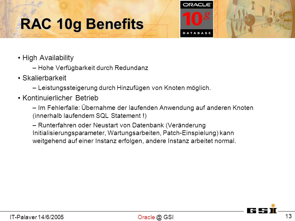 IT-Palaver 14/6/2005Oracle @ GSI 13 RAC 10g Benefits High Availability – Hohe Verfügbarkeit durch Redundanz Skalierbarkeit – Leistungssteigerung durch