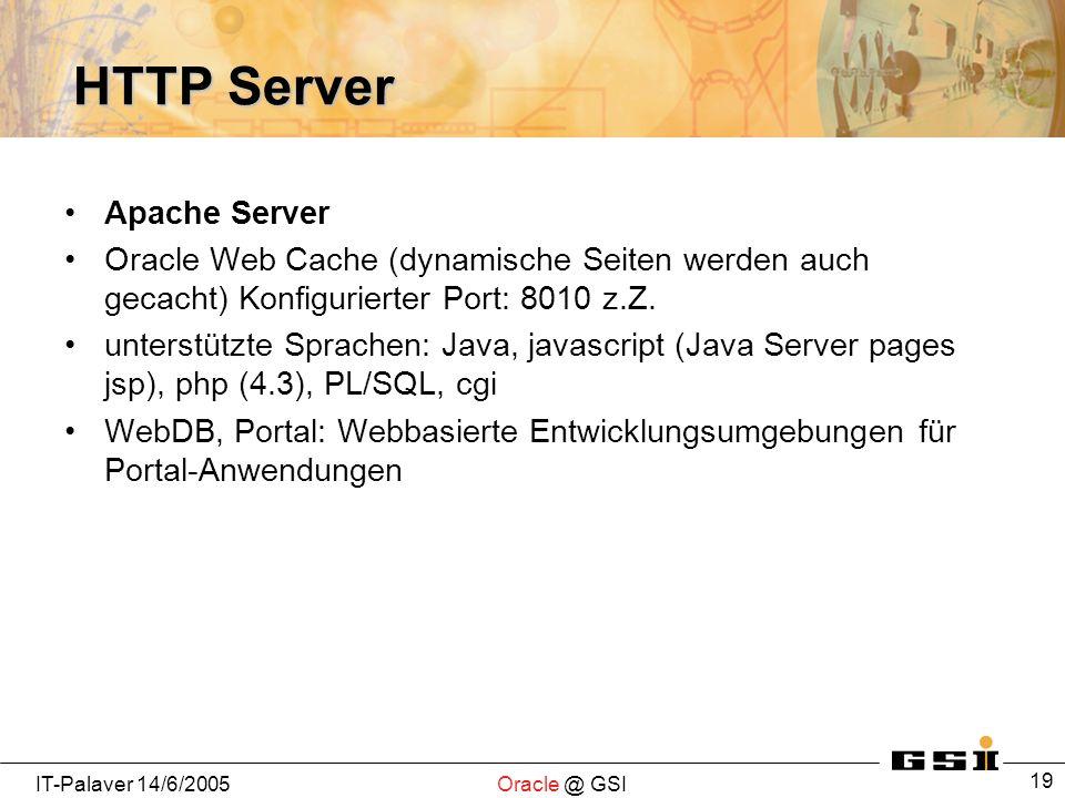 IT-Palaver 14/6/2005Oracle @ GSI 19 HTTP Server Apache Server Oracle Web Cache (dynamische Seiten werden auch gecacht) Konfigurierter Port: 8010 z.Z.