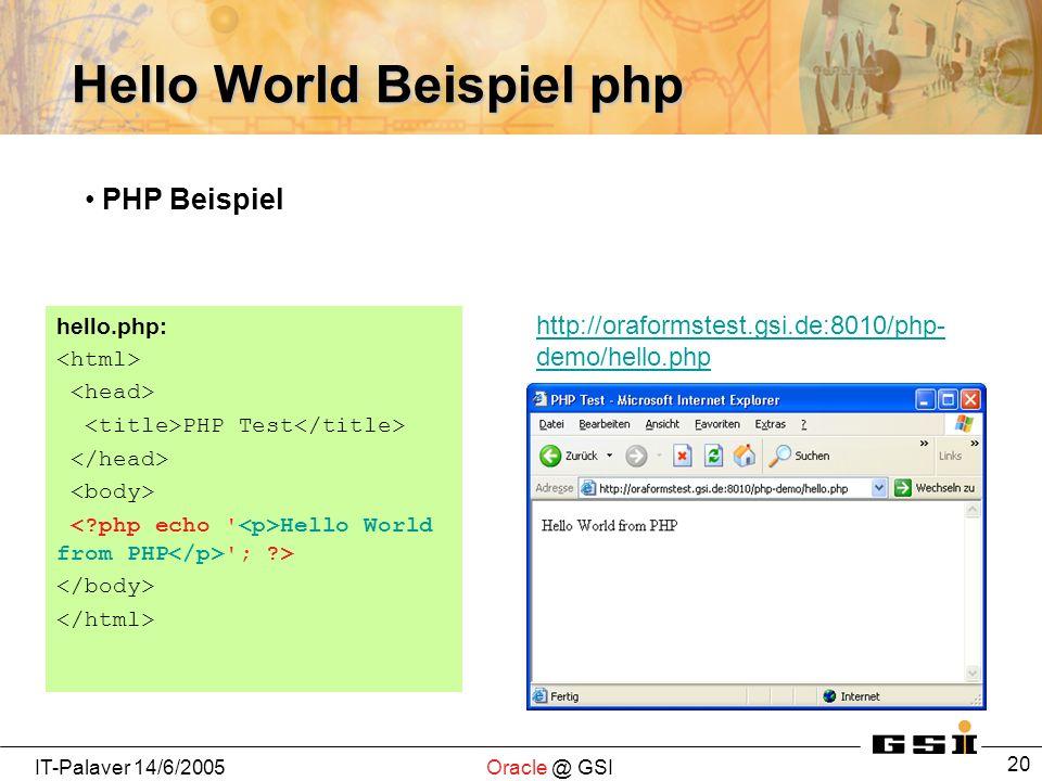 IT-Palaver 14/6/2005Oracle @ GSI 20 Hello World Beispiel php hello.php: PHP Test Hello World from PHP ; > http://oraformstest.gsi.de:8010/php- demo/hello.php PHP Beispiel