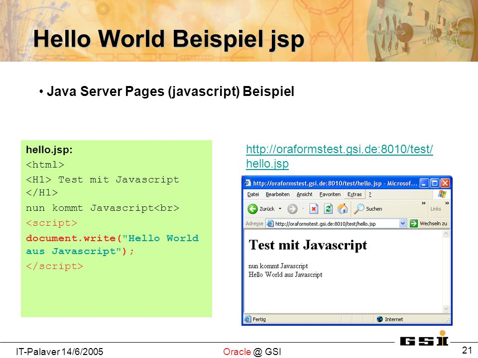 IT-Palaver 14/6/2005Oracle @ GSI 21 Hello World Beispiel jsp hello.jsp: Test mit Javascript nun kommt Javascript document.write( Hello World aus Javascript ); http://oraformstest.gsi.de:8010/test/ hello.jsp Java Server Pages (javascript) Beispiel