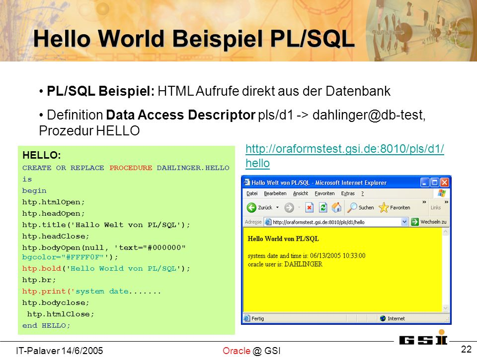 IT-Palaver 14/6/2005Oracle @ GSI 22 Hello World Beispiel PL/SQL HELLO: CREATE OR REPLACE PROCEDURE DAHLINGER.HELLO is begin htp.htmlOpen; htp.headOpen; htp.title( Hallo Welt von PL/SQL ); htp.headClose; htp.bodyOpen(null, text= #000000 bgcolor= #FFFF0F ); htp.bold( Hello World von PL/SQL ); htp.br; htp.print( system date.......