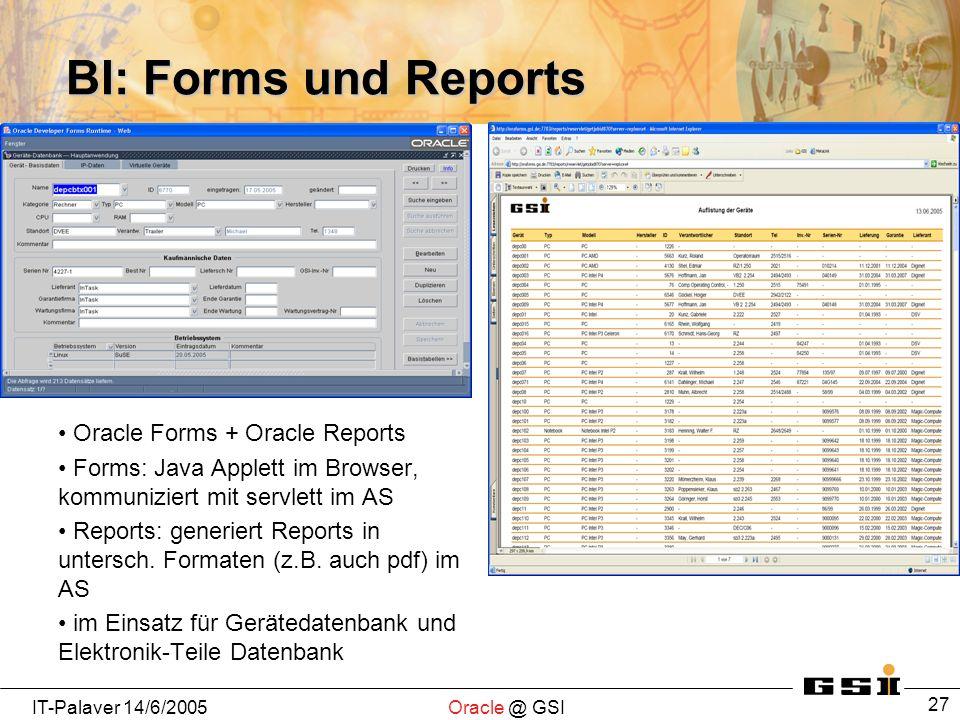 IT-Palaver 14/6/2005Oracle @ GSI 27 BI: Forms und Reports Oracle Forms + Oracle Reports Forms: Java Applett im Browser, kommuniziert mit servlett im AS Reports: generiert Reports in untersch.