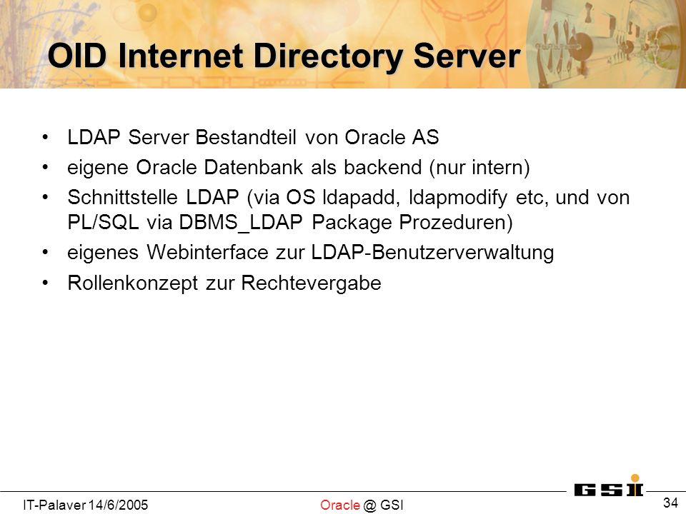 IT-Palaver 14/6/2005Oracle @ GSI 34 OID Internet Directory Server LDAP Server Bestandteil von Oracle AS eigene Oracle Datenbank als backend (nur inter