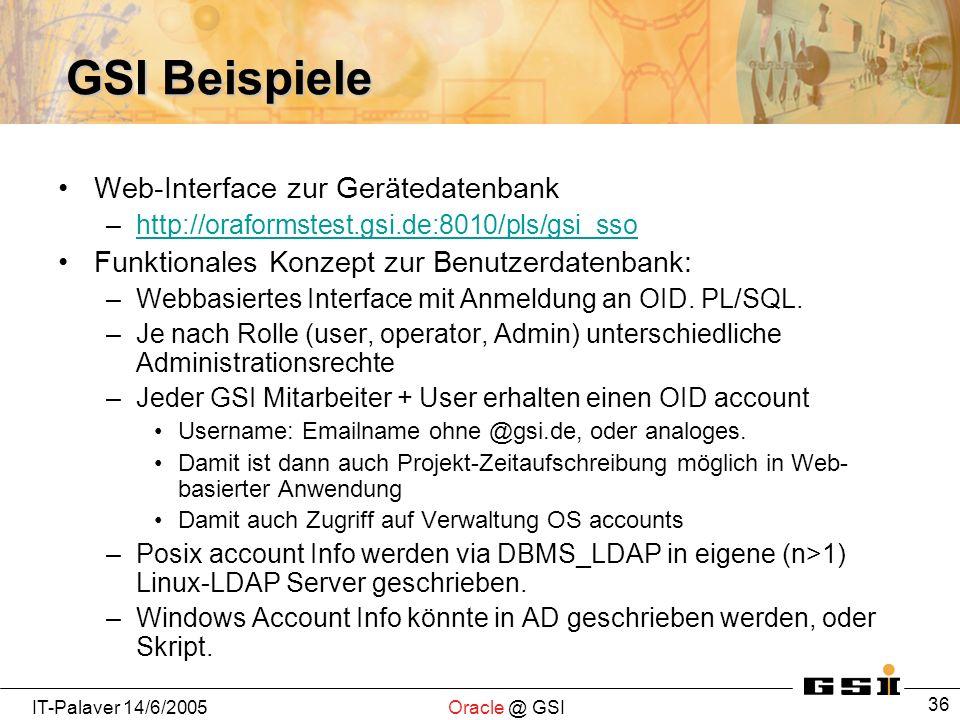 IT-Palaver 14/6/2005Oracle @ GSI 36 GSI Beispiele Web-Interface zur Gerätedatenbank –http://oraformstest.gsi.de:8010/pls/gsi_ssohttp://oraformstest.gs