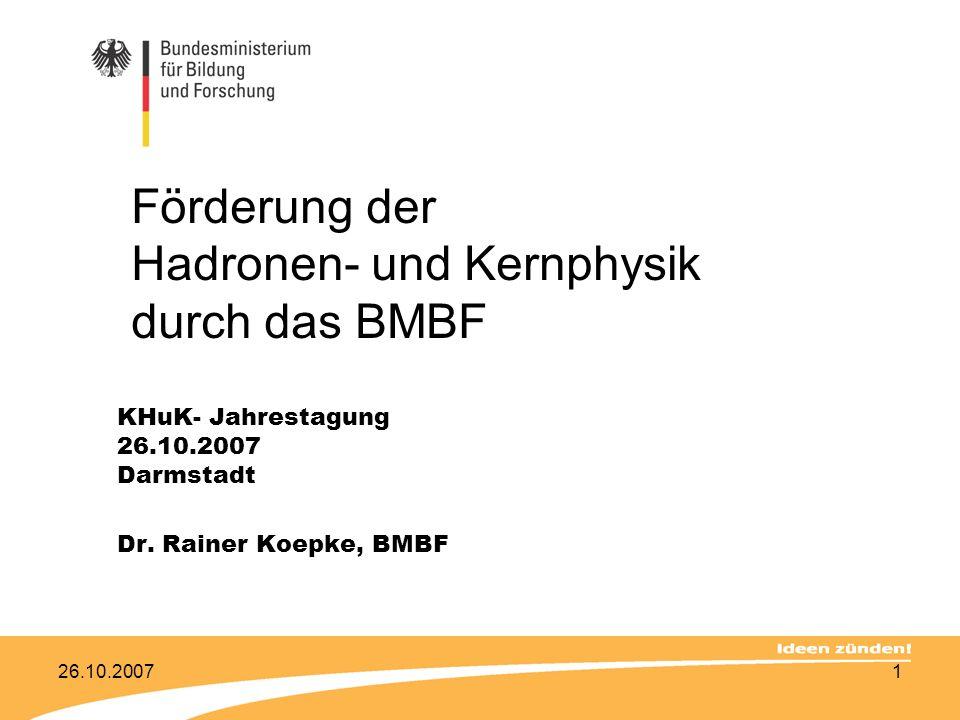 26.10.20071 Förderung der Hadronen- und Kernphysik durch das BMBF KHuK- Jahrestagung 26.10.2007 Darmstadt Dr. Rainer Koepke, BMBF