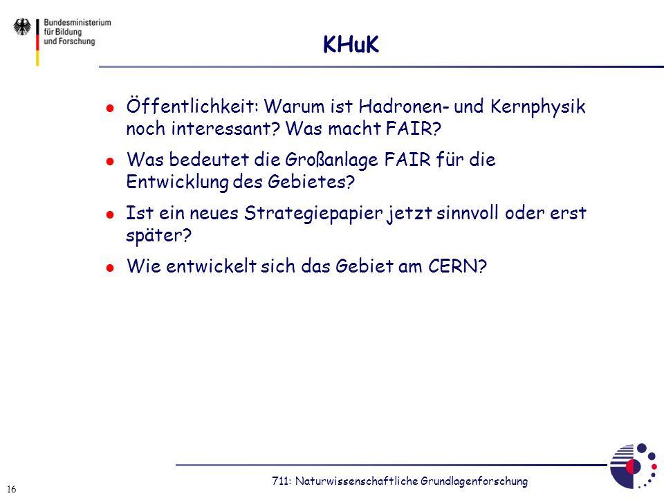 711: Naturwissenschaftliche Grundlagenforschung 16 KHuK Öffentlichkeit: Warum ist Hadronen- und Kernphysik noch interessant? Was macht FAIR? Was bedeu