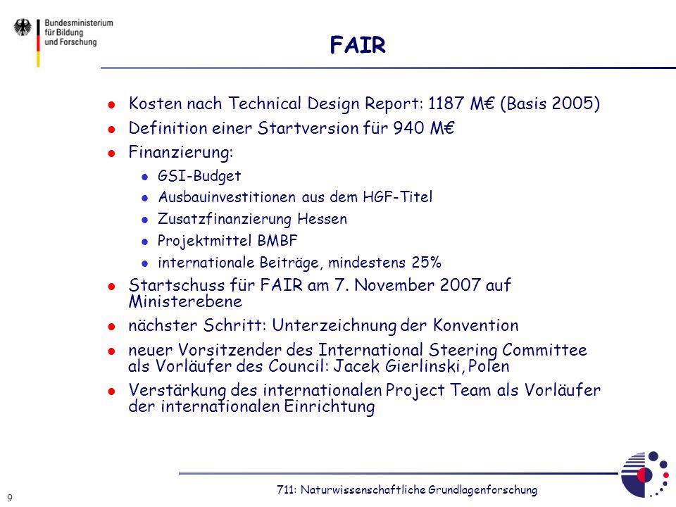 711: Naturwissenschaftliche Grundlagenforschung 9 FAIR Kosten nach Technical Design Report: 1187 M (Basis 2005) Definition einer Startversion für 940