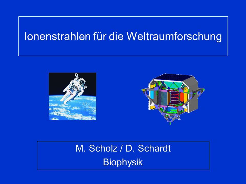 Ionenstrahlen für die Weltraumforschung M. Scholz / D. Schardt Biophysik