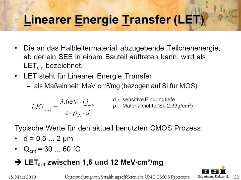 Experiment-Elektronik 18. März 2010Untersuchung von Strahlungseffekten des UMC CMOS Prozesses 22 Linearer Energie Transfer (LET) Die an das Halbleiter
