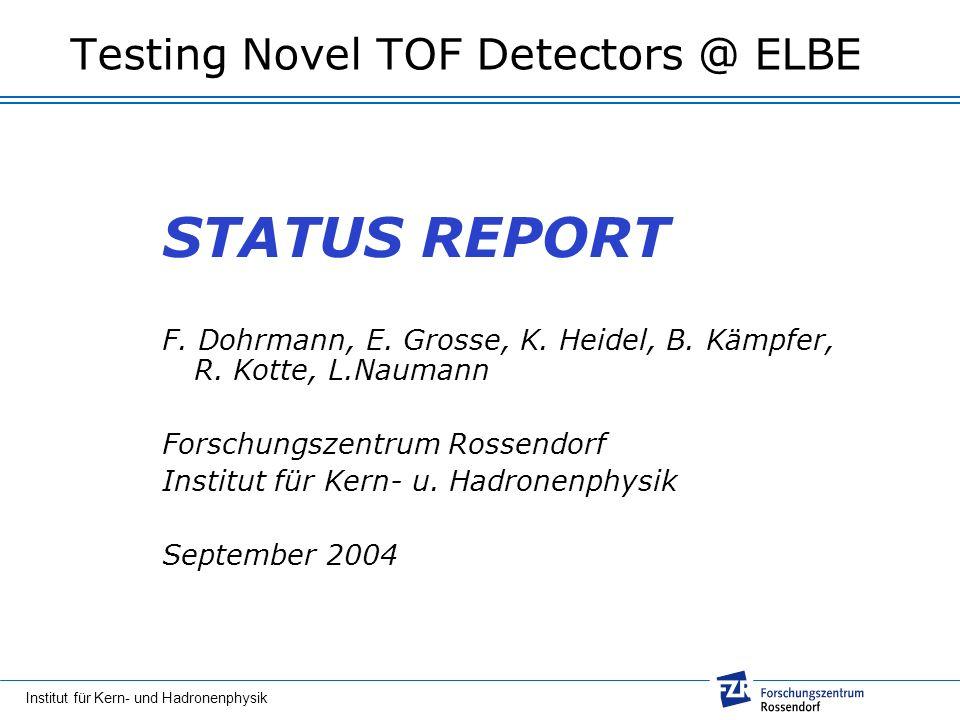 Institut für Kern- und Hadronenphysik Testing Novel TOF Detectors @ ELBE STATUS REPORT F. Dohrmann, E. Grosse, K. Heidel, B. Kämpfer, R. Kotte, L.Naum