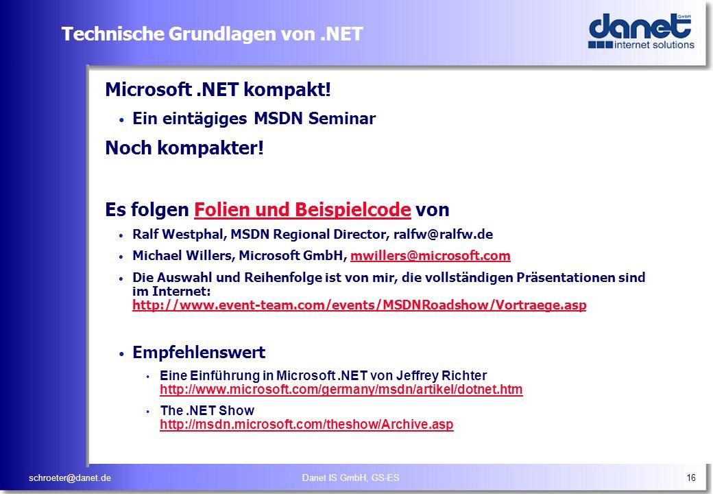 schroeter@danet.deDanet IS GmbH, GS-ES16 Technische Grundlagen von.NET Microsoft.NET kompakt! Ein eintägiges MSDN Seminar Noch kompakter! Es folgen Fo