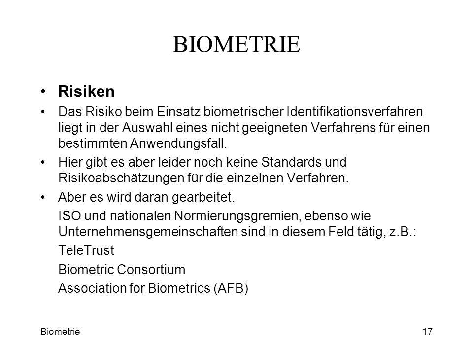 Biometrie17 BIOMETRIE Risiken Das Risiko beim Einsatz biometrischer Identifikationsverfahren liegt in der Auswahl eines nicht geeigneten Verfahrens fü