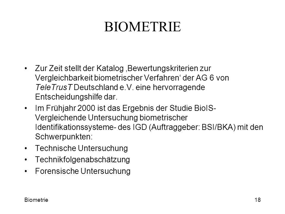 Biometrie18 BIOMETRIE Zur Zeit stellt der Katalog Bewertungskriterien zur Vergleichbarkeit biometrischer Verfahren der AG 6 von TeleTrusT Deutschland