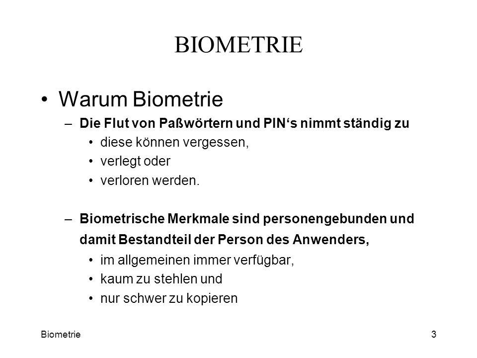 Biometrie3 BIOMETRIE Warum Biometrie –Die Flut von Paßwörtern und PINs nimmt ständig zu diese können vergessen, verlegt oder verloren werden. –Biometr