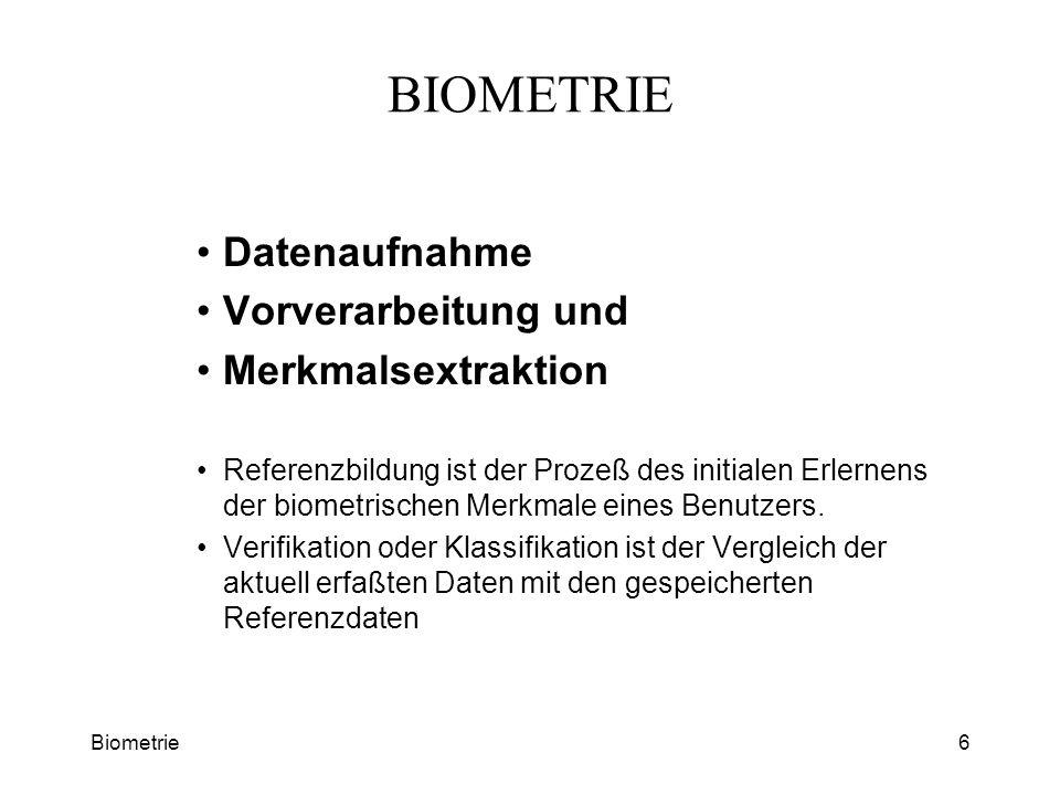 Biometrie6 BIOMETRIE Datenaufnahme Vorverarbeitung und Merkmalsextraktion Referenzbildung ist der Prozeß des initialen Erlernens der biometrischen Mer