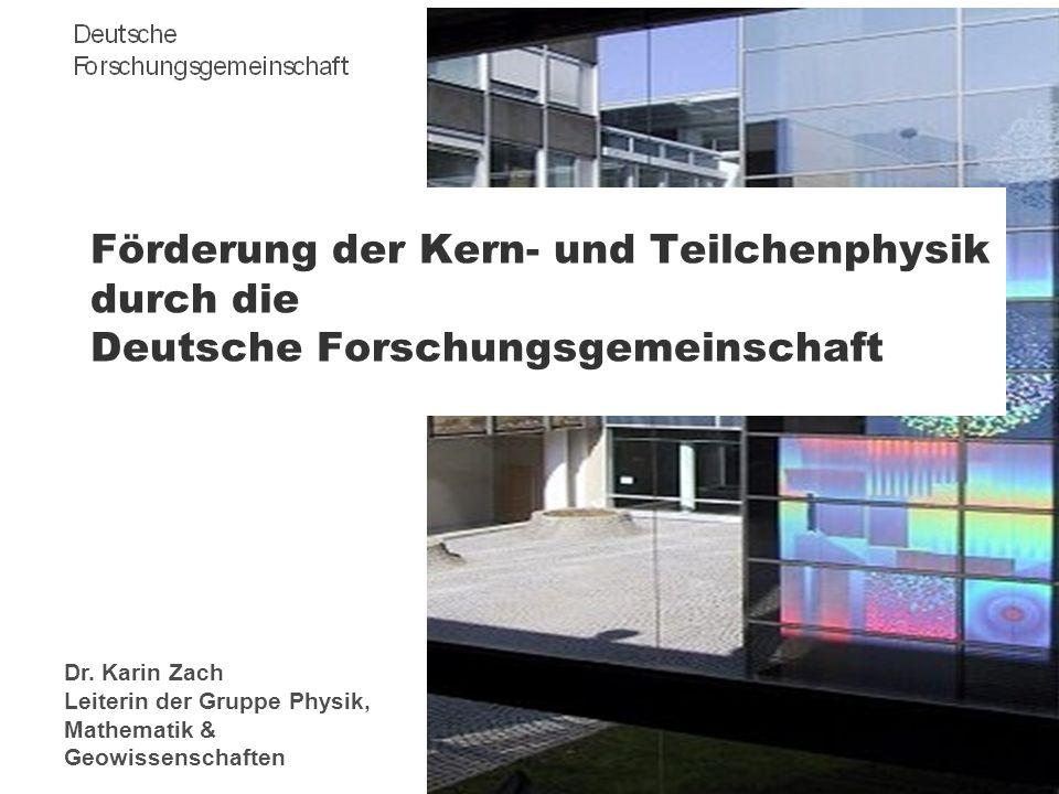 Förderung der Kern- und Teilchenphysik durch die Deutsche Forschungsgemeinschaft Dr. Karin Zach Leiterin der Gruppe Physik, Mathematik & Geowissenscha