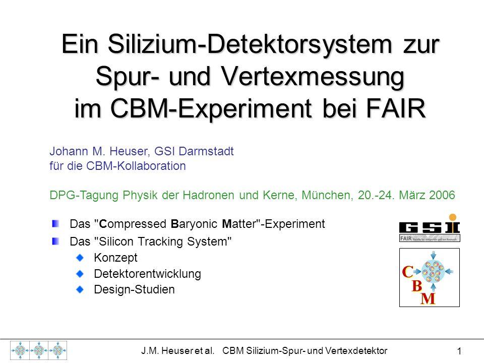 1 J.M. Heuser et al. CBM Silizium-Spur- und Vertexdetektor Ein Silizium-Detektorsystem zur Spur- und Vertexmessung im CBM-Experiment bei FAIR Johann M