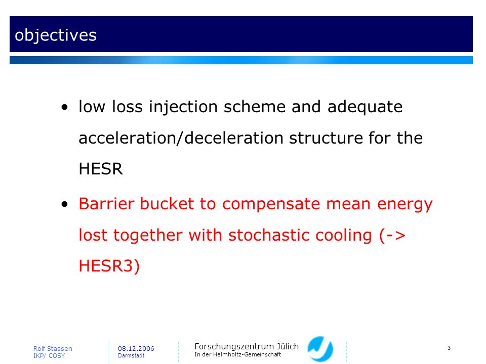 Forschungszentrum Jülich In der Helmholtz-Gemeinschaft Rolf Stassen IKP/ COSY 08.12.2006 Darmstadt 3 objectives low loss injection scheme and adequate acceleration/deceleration structure for the HESR Barrier bucket to compensate mean energy lost together with stochastic cooling (-> HESR3)