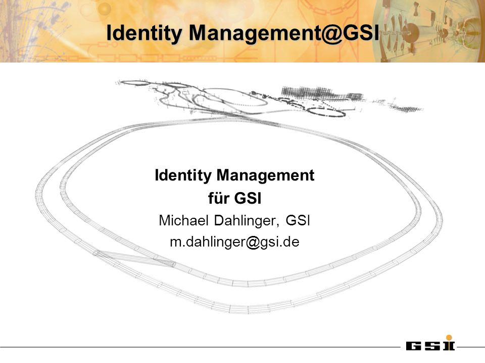 Identity Management@GSI Identity Management für GSI Michael Dahlinger, GSI m.dahlinger@gsi.de