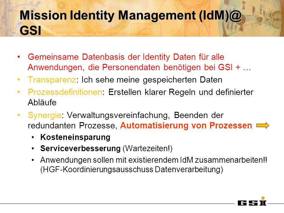 Mission Identity Management (IdM)@ GSI Gemeinsame Datenbasis der Identity Daten für alle Anwendungen, die Personendaten benötigen bei GSI + … Transparenz: Ich sehe meine gespeicherten Daten Prozessdefinitionen: Erstellen klarer Regeln und definierter Abläufe Synergie: Verwaltungsvereinfachung, Beenden der redundanten Prozesse, Automatisierung von Prozessen Kosteneinsparung Serviceverbesserung (Wartezeiten!) Anwendungen sollen mit existierendem IdM zusammenarbeiten!.