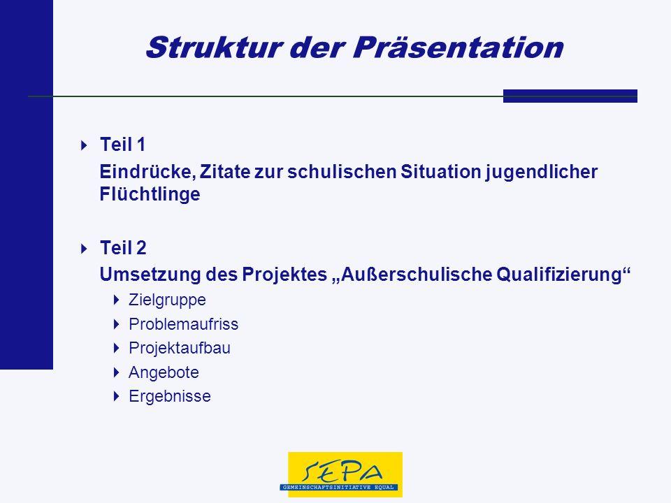 Struktur der Präsentation Teil 1 Eindrücke, Zitate zur schulischen Situation jugendlicher Flüchtlinge Teil 2 Umsetzung des Projektes Außerschulische Q