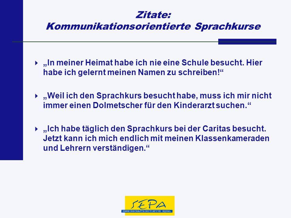 Zitate: Kommunikationsorientierte Sprachkurse In meiner Heimat habe ich nie eine Schule besucht. Hier habe ich gelernt meinen Namen zu schreiben! Weil