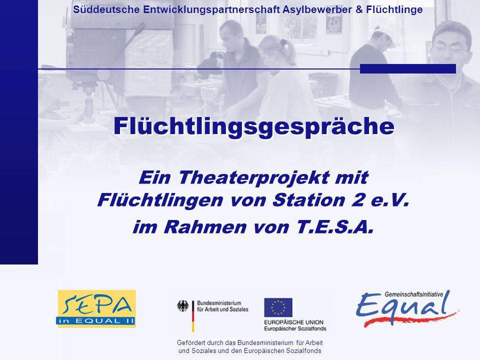 Süddeutsche Entwicklungspartnerschaft Asylbewerber & Flüchtlinge Gefördert durch das Bundesministerium für Arbeit und Soziales und den Europäischen Sozialfonds Flüchtlingsgespräche Ein Theaterprojekt mit Flüchtlingen von Station 2 e.V.