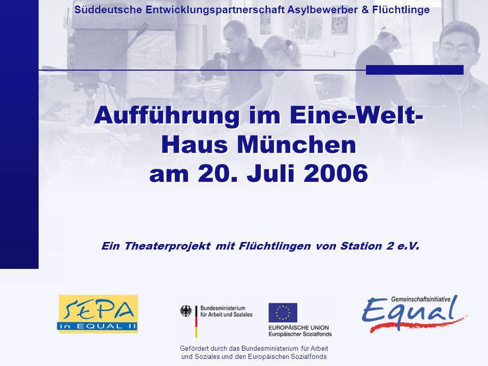 Süddeutsche Entwicklungspartnerschaft Asylbewerber & Flüchtlinge Gefördert durch das Bundesministerium für Arbeit und Soziales und den Europäischen Sozialfonds Aufführung im Eine-Welt- Haus München am 20.