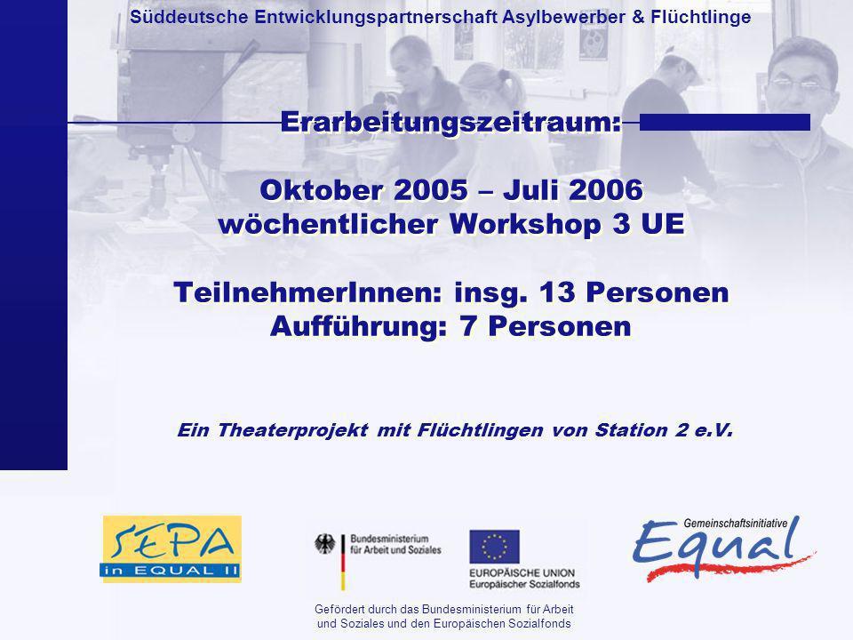 Süddeutsche Entwicklungspartnerschaft Asylbewerber & Flüchtlinge Gefördert durch das Bundesministerium für Arbeit und Soziales und den Europäischen Sozialfonds Erarbeitungszeitraum: Oktober 2005 – Juli 2006 wöchentlicher Workshop 3 UE TeilnehmerInnen: insg.
