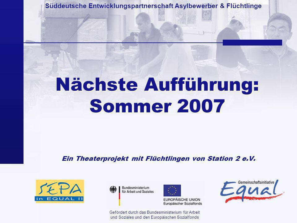 Süddeutsche Entwicklungspartnerschaft Asylbewerber & Flüchtlinge Gefördert durch das Bundesministerium für Arbeit und Soziales und den Europäischen Sozialfonds Nächste Aufführung: Sommer 2007 Ein Theaterprojekt mit Flüchtlingen von Station 2 e.V.