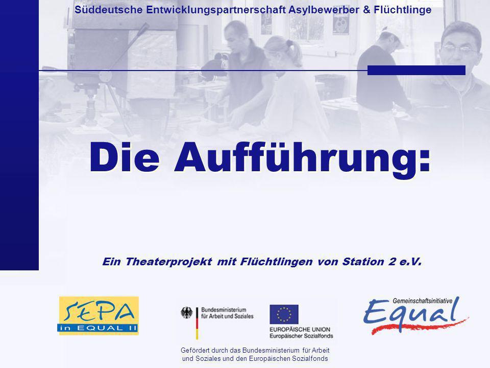 Süddeutsche Entwicklungspartnerschaft Asylbewerber & Flüchtlinge Gefördert durch das Bundesministerium für Arbeit und Soziales und den Europäischen Sozialfonds Die Aufführung: Ein Theaterprojekt mit Flüchtlingen von Station 2 e.V.