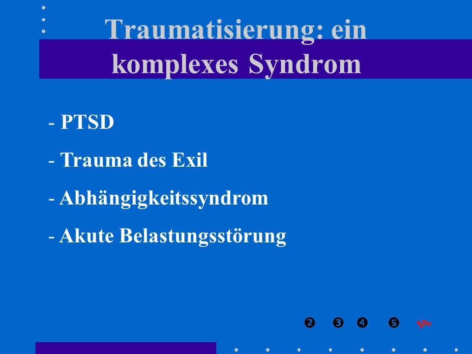 - PTSD - Trauma des Exil - Abhängigkeitssyndrom - Akute Belastungsstörung Traumatisierung: ein komplexes Syndrom