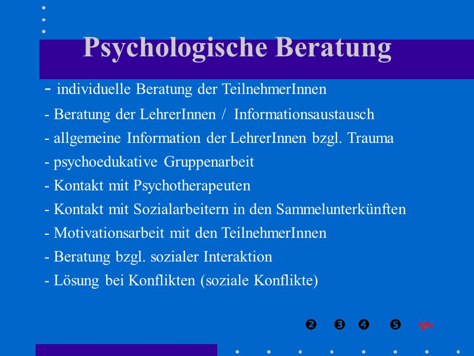 - individuelle Beratung der TeilnehmerInnen - Beratung der LehrerInnen / Informationsaustausch - allgemeine Information der LehrerInnen bzgl. Trauma -