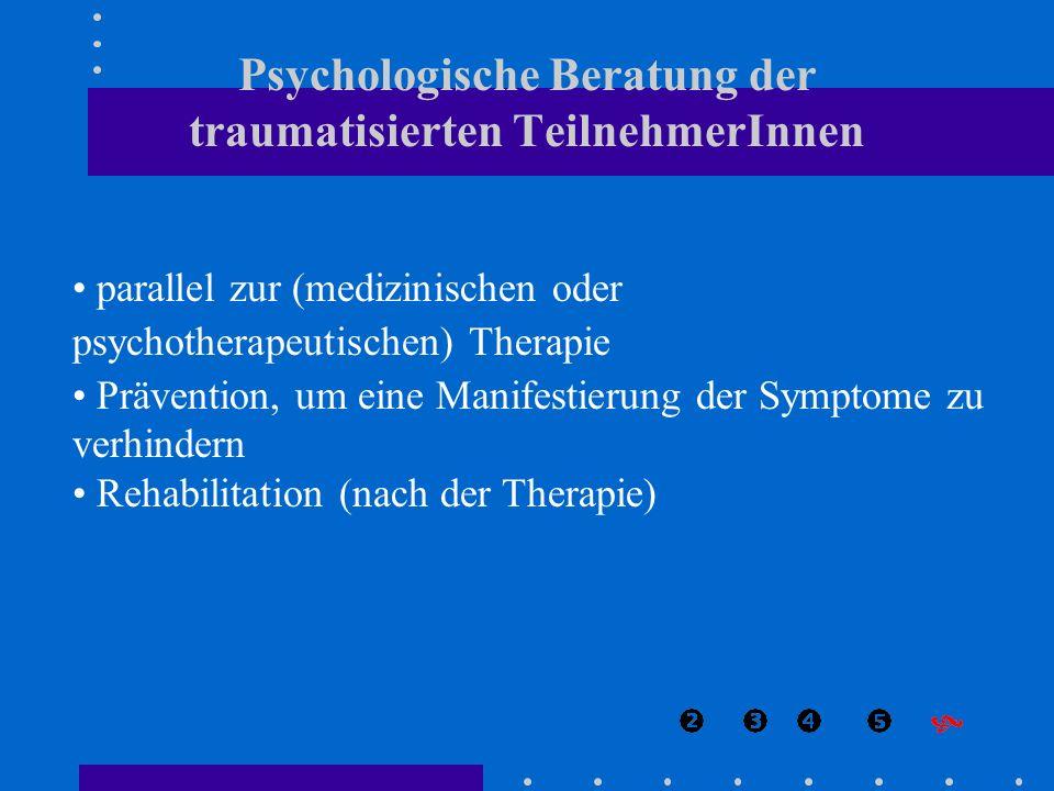 Psychologische Beratung der traumatisierten TeilnehmerInnen parallel zur (medizinischen oder psychotherapeutischen) Therapie Prävention, um eine Manif