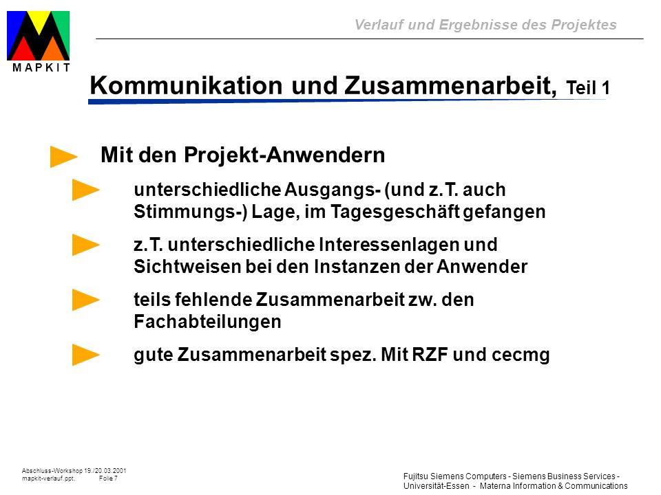 Fujitsu Siemens Computers - Siemens Business Services - Universität-Essen - Materna Information & Communications Verlauf und Ergebnisse des Projektes Abschluss-Workshop 19./20.03.2001 mapkit-verlauf.ppt, Folie 18 M A P K I T tatsächlicher Ablauf Ablauf des Projektes 1998 1999 2000 01 A-Studie 1.1 1.2 1.3 Lös.-Studie (0.1) 1.0 Verfahren und Werkzeuge Piloteinsätze und Berichte Anford.-Studie 2.0 L-Studie 2.0 Pilot und BerichteP & B Praktische Umsetzung