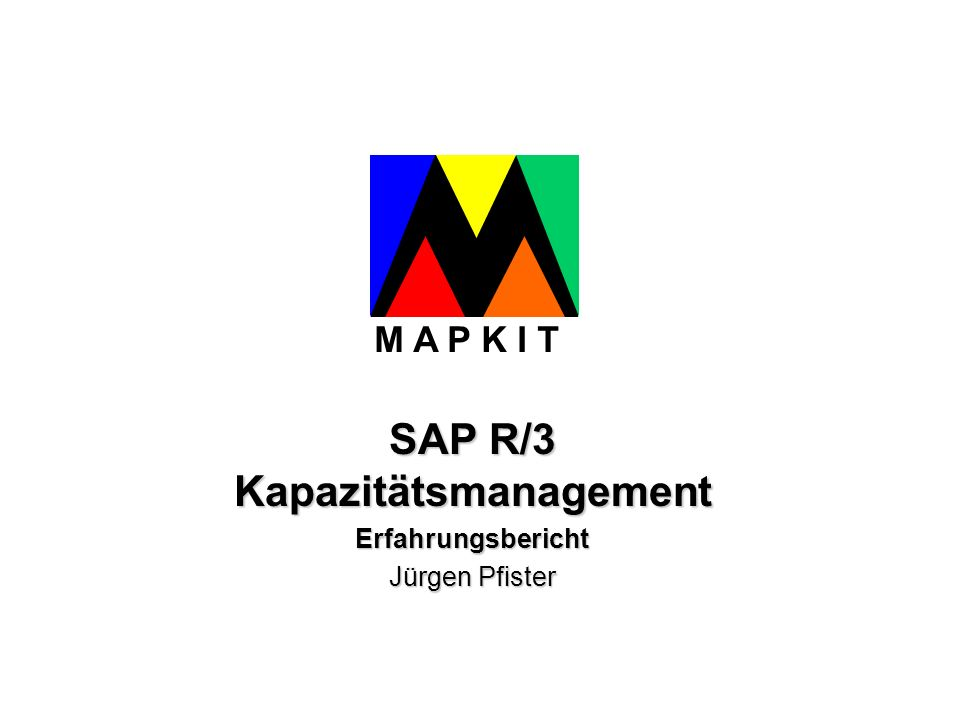 SAP R/3 Kapazitätsmanagement Erfahrungsbericht Jürgen Pfister M A P K I T