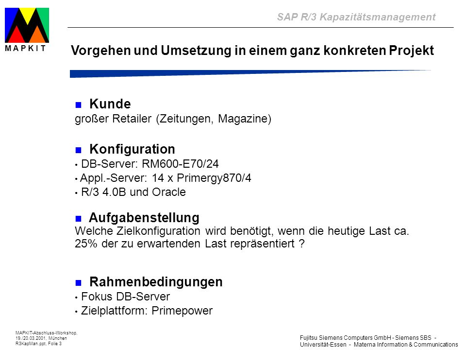 Fujitsu Siemens Computers GmbH - Siemens SBS - Universität-Essen - Materna Information & Communications SAP R/3 Kapazitätsmanagement MAPKIT-Abschluss-Workshop, 19./20.03.2001, München R3KapMan.ppt, Folie 3 M A P K I T Vorgehen und Umsetzung in einem ganz konkreten Projekt Kunde großer Retailer (Zeitungen, Magazine) Konfiguration DB-Server: RM600-E70/24 Appl.-Server: 14 x Primergy870/4 R/3 4.0B und Oracle Aufgabenstellung Welche Zielkonfiguration wird benötigt, wenn die heutige Last ca.
