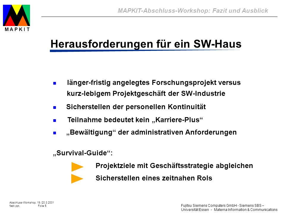 Fujitsu Siemens Computers GmbH - Siemens SBS – Universität Essen - Materna Information & Communications MAPKIT-Abschluss-Workshop: Fazit und Ausblick Abschluss-Workshop, 19./20.3.2001 fazit.ppt, Folie 6 M A P K I T 24h/7d-Anforderung n e-Business: die Konkurrenz ist nur einen Mausklick entfernt n m-Business: Verfügbarkeit von B2B-SMS- & WAP-Diensten ist geschäftskritisch n Storage Area Networks: Bussysteme als Engpass Fit für die Zukunft?!