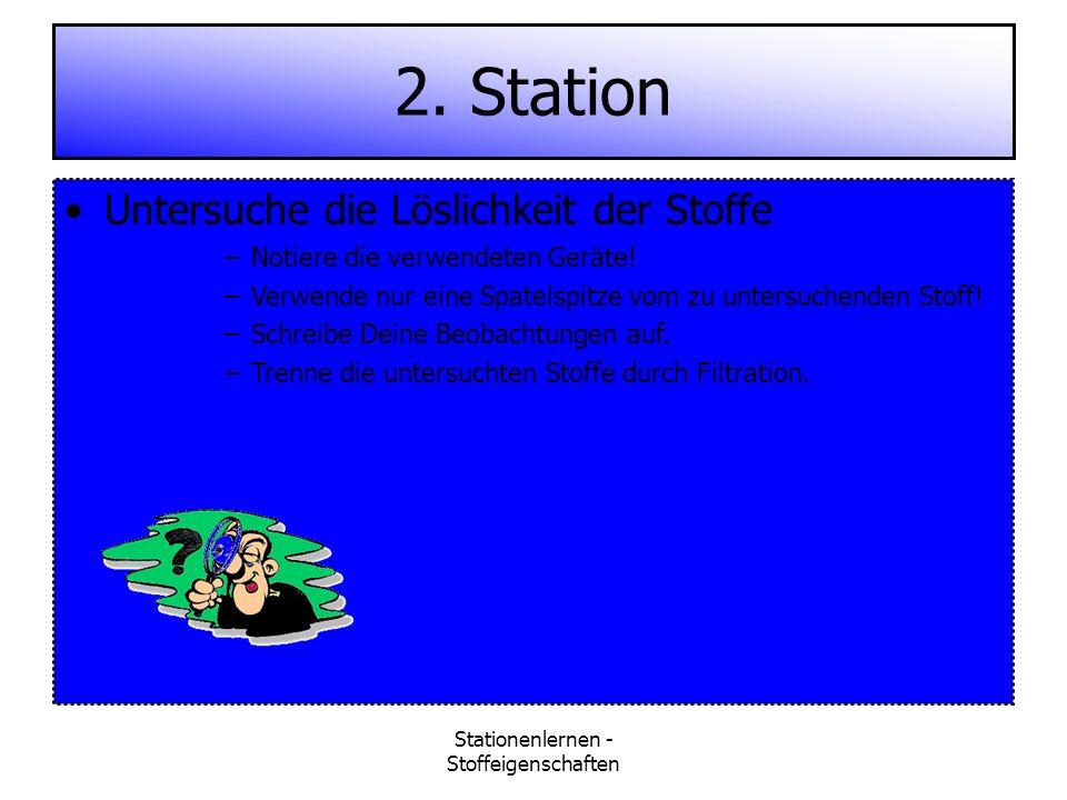 Stationenlernen - Stoffeigenschaften 2. Station Untersuche die Löslichkeit der Stoffe –Notiere die verwendeten Geräte! –Verwende nur eine Spatelspitze