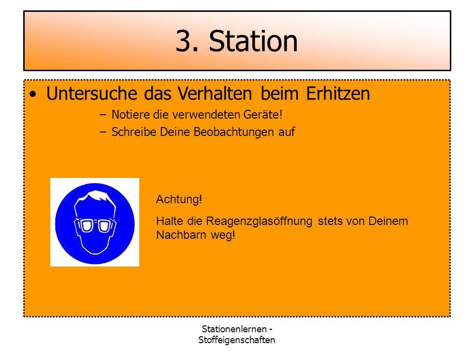 Stationenlernen - Stoffeigenschaften 3. Station Untersuche das Verhalten beim Erhitzen –Notiere die verwendeten Geräte! –Schreibe Deine Beobachtungen