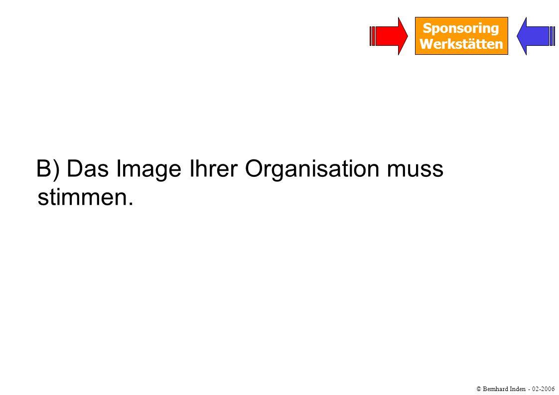 © Bernhard Inden - 02-2006 Sponsoring Werkstätten B) Das Image Ihrer Organisation muss stimmen.
