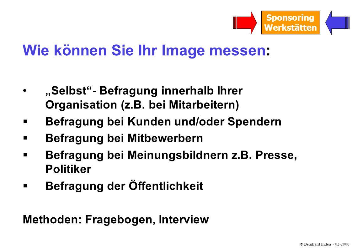© Bernhard Inden - 02-2006 Sponsoring Werkstätten Wie können Sie Ihr Image messen: Selbst- Befragung innerhalb Ihrer Organisation (z.B. bei Mitarbeite