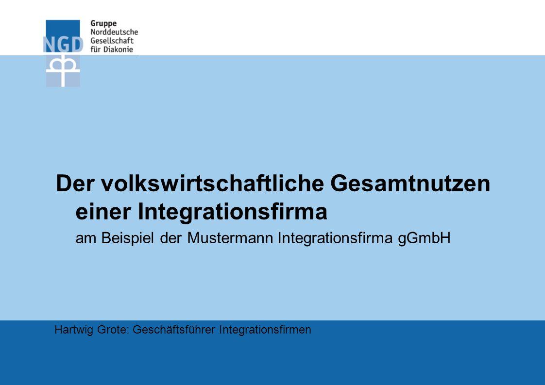 Der volkswirtschaftliche Gesamtnutzen einer Integrationsfirma am Beispiel der Mustermann Integrationsfirma gGmbH Hartwig Grote: Geschäftsführer Integr