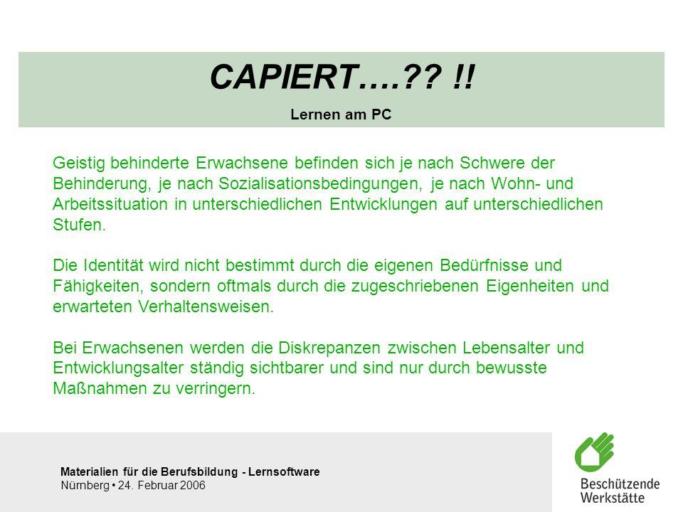 Materialien für die Berufsbildung - Lernsoftware Nürnberg 24. Februar 2006 CAPIERT….?? !! Lernen am PC Geistig behinderte Erwachsene befinden sich je