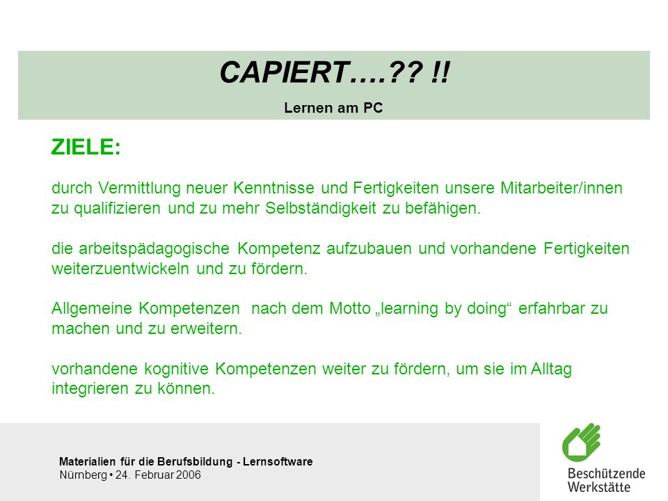 Materialien für die Berufsbildung - Lernsoftware Nürnberg 24. Februar 2006 CAPIERT….?? !! Lernen am PC ZIELE: durch Vermittlung neuer Kenntnisse und F