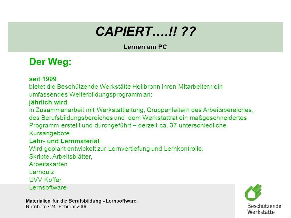 Materialien für die Berufsbildung - Lernsoftware Nürnberg 24. Februar 2006 CAPIERT….!! ?? Lernen am PC Der Weg: seit 1999 bietet die Beschützende Werk