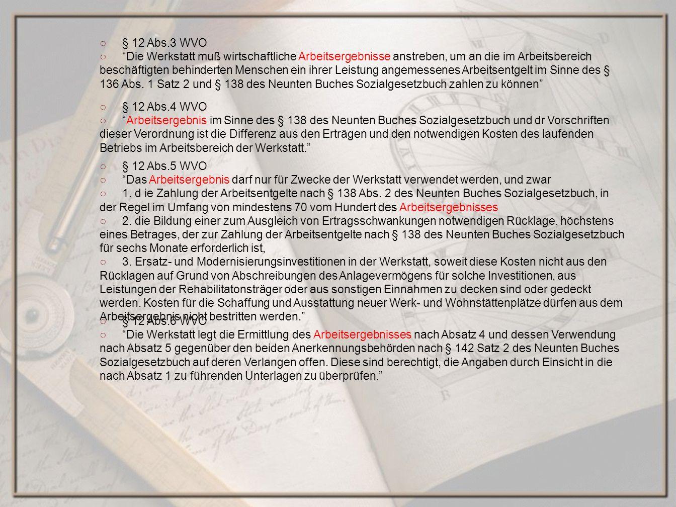 § 12 Abs.4 WVO Arbeitsergebnis im Sinne des § 138 des Neunten Buches Sozialgesetzbuch und dr Vorschriften dieser Verordnung ist die Differenz aus den Erträgen und den notwendigen Kosten des laufenden Betriebs im Arbeitsbereich der Werkstatt.
