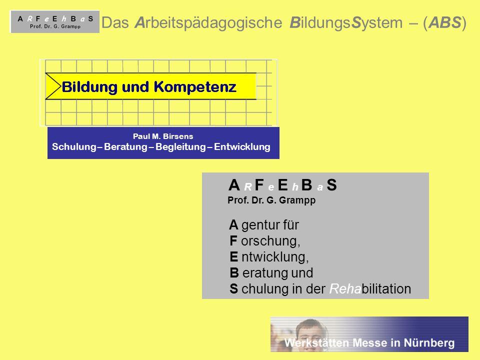 1 Das Arbeitspädagogische BildungsSystem – (ABS) Paul M. Birsens Schulung – Beratung – Begleitung – Entwicklung A R F e E h B a S Prof. Dr. G. Grampp
